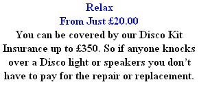 Relax  From Just £20.00 You can be covered by our Disco Kit Insurance up to £350. So if anyone knocks over a Disco light or speakers you don't have to pay for the repair or replacement.